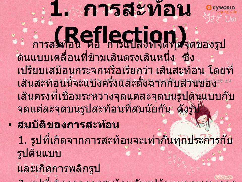 1. การสะท้อน (Reflection) การสะท้อน คือ การแปลงที่จุดทุกจุดของรูป ต้นแบบเคลื่อนที่ข้ามเส้นตรงเส้นหนึ่ง ซึ่ง เปรียบเสมือนกระจกหรือเรียกว่า เส้นสะท้อน โ