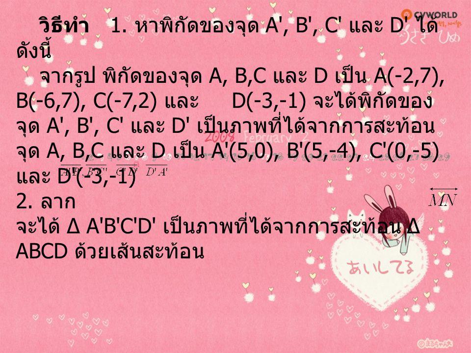 วิธีทำ 1. หาพิกัดของจุด A', B', C' และ D' ได้ ดังนี้ จากรูป พิกัดของจุด A, B,C และ D เป็น A(-2,7), B(-6,7), C(-7,2) และ D(-3,-1) จะได้พิกัดของ จุด A',