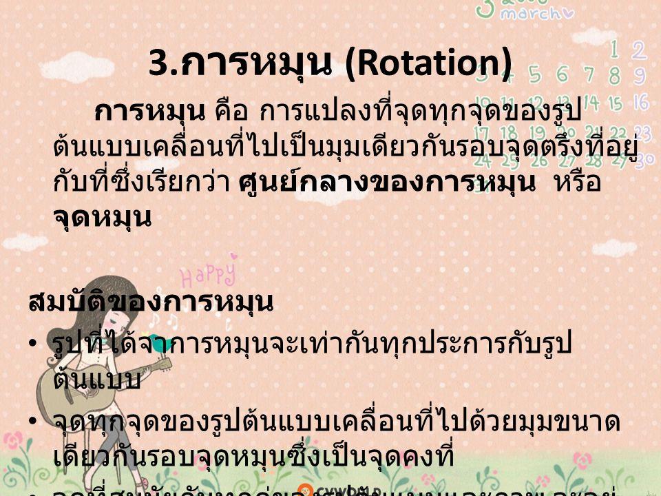 3. การหมุน (Rotation) การหมุน คือ การแปลงที่จุดทุกจุดของรูป ต้นแบบเคลื่อนที่ไปเป็นมุมเดียวกันรอบจุดตรึงที่อยู่ กับที่ซึ่งเรียกว่า ศูนย์กลางของการหมุน