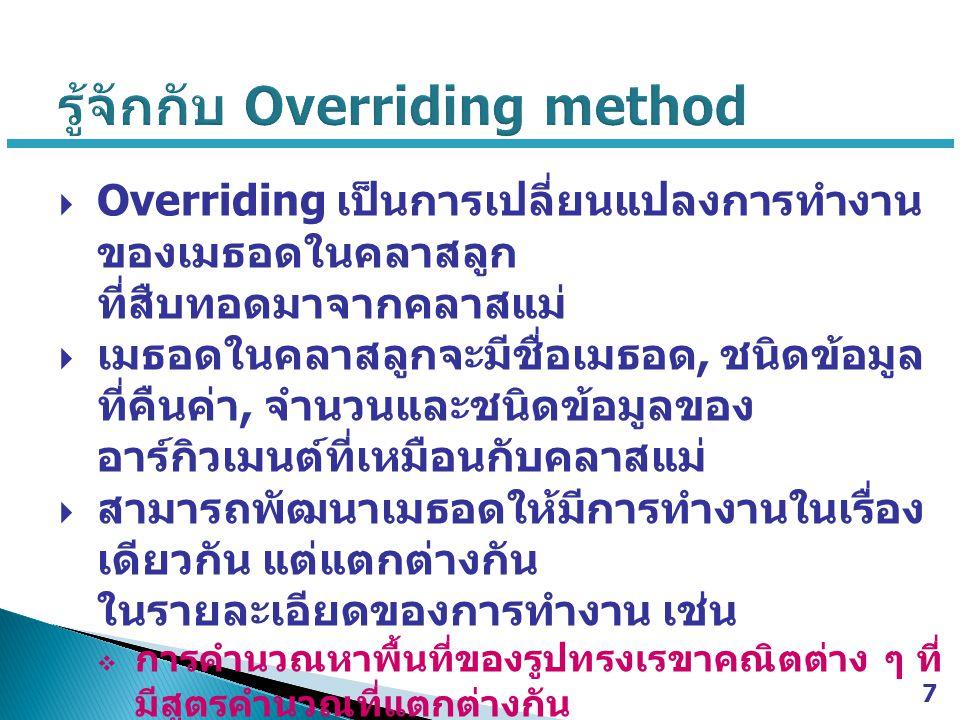  Overriding เป็นการเปลี่ยนแปลงการทำงาน ของเมธอดในคลาสลูก ที่สืบทอดมาจากคลาสแม่  เมธอดในคลาสลูกจะมีชื่อเมธอด, ชนิดข้อมูล ที่คืนค่า, จำนวนและชนิดข้อมูลของ อาร์กิวเมนต์ที่เหมือนกับคลาสแม่  สามารถพัฒนาเมธอดให้มีการทำงานในเรื่อง เดียวกัน แต่แตกต่างกัน ในรายละเอียดของการทำงาน เช่น  การคำนวณหาพื้นที่ของรูปทรงเรขาคณิตต่าง ๆ ที่ มีสูตรคำนวณที่แตกต่างกัน  การคำนวณค่าแรงของพนักงานที่มีวิธีคำนวณที่ แตกต่างกันไปในแต่ละตำแหน่ง 7