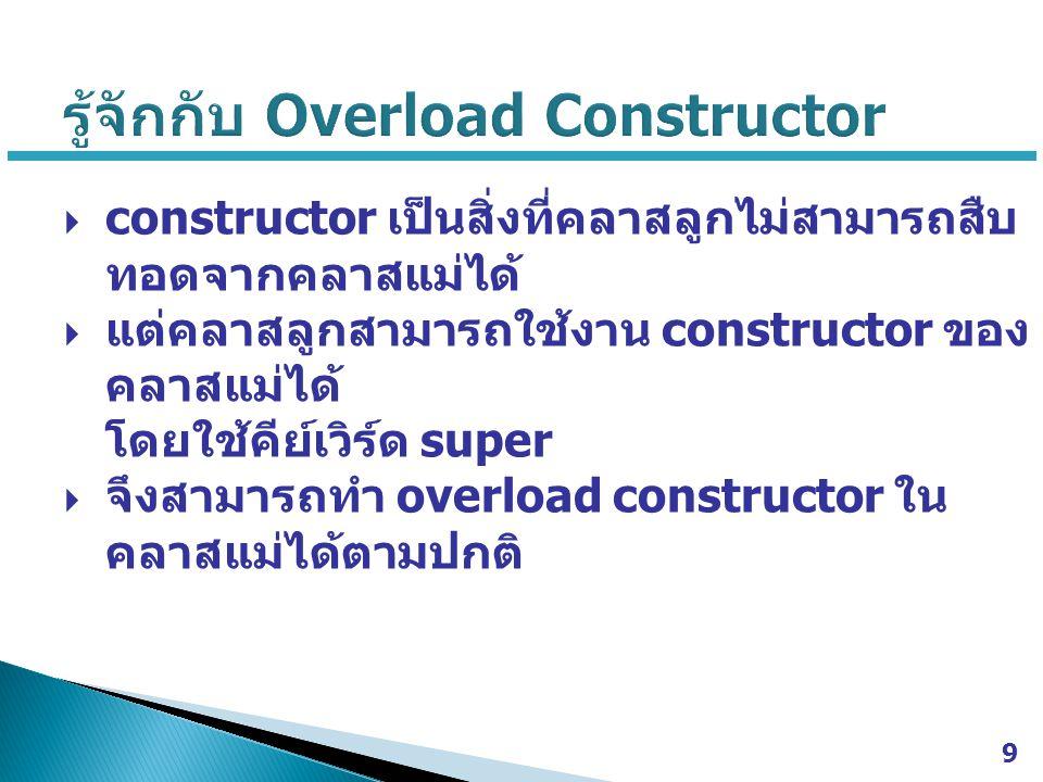  constructor เป็นสิ่งที่คลาสลูกไม่สามารถสืบ ทอดจากคลาสแม่ได้  แต่คลาสลูกสามารถใช้งาน constructor ของ คลาสแม่ได้ โดยใช้คีย์เวิร์ด super  จึงสามารถทำ overload constructor ใน คลาสแม่ได้ตามปกติ 9