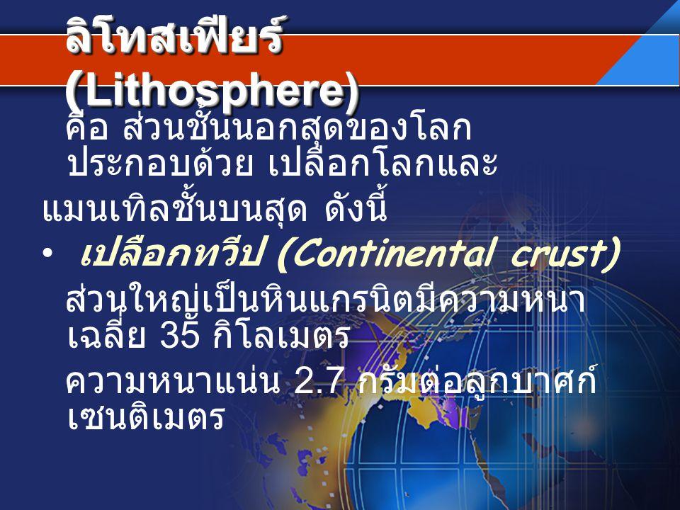 ลิโทสเฟียร์ (Lithosphere) คือ ส่วนชั้นนอกสุดของโลก ประกอบด้วย เปลือกโลกและ แมนเทิลชั้นบนสุด ดังนี้ เปลือกทวีป (Continental crust) ส่วนใหญ่เป็นหินแกรนิ