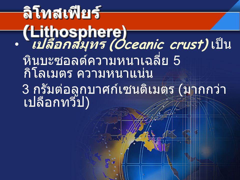 ลิโทสเฟียร์ (Lithosphere) เปลือกสมุทร (Oceanic crust) เป็น หินบะซอลต์ความหนาเฉลี่ย 5 กิโลเมตร ความหนาแน่น 3 กรัมต่อลูกบาศก์เซนติเมตร ( มากกว่า เปลือกท