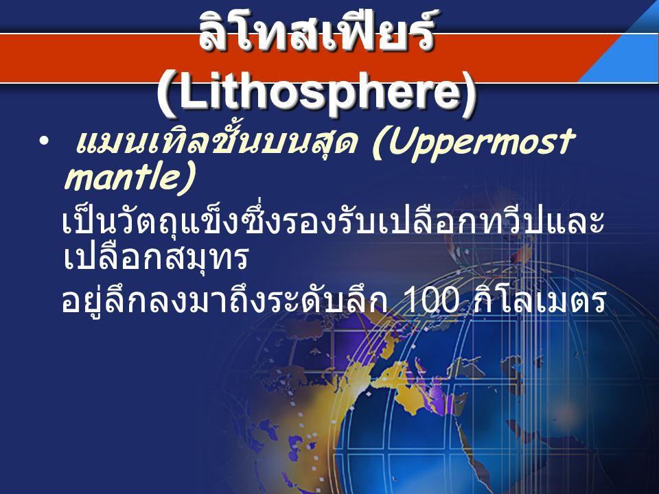 ลิโทสเฟียร์ (Lithosphere) แมนเทิลชั้นบนสุด (Uppermost mantle) เป็นวัตถุแข็งซึ่งรองรับเปลือกทวีปและ เปลือกสมุทร อยู่ลึกลงมาถึงระดับลึก 100 กิโลเมตร