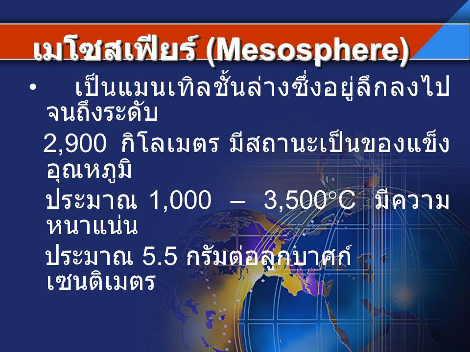 เมโซสเฟียร์ (Mesosphere) เป็นแมนเทิลชั้นล่างซึ่งอยู่ลึกลงไป จนถึงระดับ 2,900 กิโลเมตร มีสถานะเป็นของแข็ง อุณหภูมิ ประมาณ 1,000 – 3,500  C มีความ หนาแ