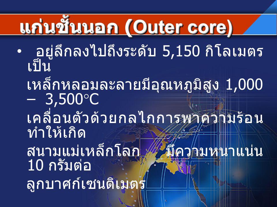 แก่นชั้นนอก (Outer core) แก่นชั้นนอก (Outer core) อยู่ลึกลงไปถึงระดับ 5,150 กิโลเมตร เป็น เหล็กหลอมละลายมีอุณหภูมิสูง 1,000 – 3,500  C เคลื่อนตัวด้วย