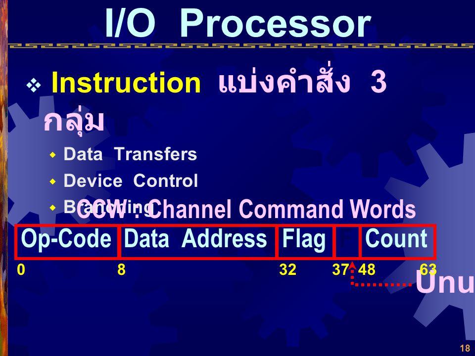 17 I/O Processor  Memory ใช้ Main Memory ร่วมกับ CPU ใช้การอ้างอิงด้วยตำแหน่ง โดยตรง  Registers ไม่มี Register โดยเฉพาะ แต่มี Program Counter และ Da