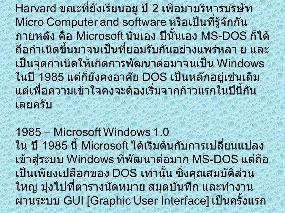 2 ปีกับความสำเร็จปี 1983 Bill Gate ได้ออกจาก Harvard ขณะที่ยังเรียนอยู่ ปี 2 เพื่อมาบริหารบริษัท Micro Computer and software หรือเป็นที่รู้จักกัน ภายหลัง คือ Microsoft นั่นเอง ปีนั้นเอง MS-DOS ก็ได้ ถือกำเนิดขึ้นมาจนเป็นที่ยอมรับกันอย่างแพร่หลา ย และ เป็นจุดกำเนิดให้เกิดการพัฒนาต่อมาจนเป็น Windows ในปี 1985 แต่ก็ยังคงอาศัย DOS เป็นหลักอยู่เช่นเดิม แต่เพื่อความเข้าใจคงจะต้องเริ่มจากก้าวแรกในปีนี้กัน เลยครับ 1985 – Microsoft Windows 1.0 ใน ปี 1985 นี้ Microsoft ได้เริ่มต้นกับการเปลี่ยนแปลง เข้าสู่ระบบ Windows ที่พัฒนาต่อมาก MS-DOS แต่ถือ เป็นเพียงเปลือกของ DOS เท่านั้น ซึ่งคุณสมบัติส่วน ใหญ่ มุ่งไปที่ตารางนัดหมาย สมุดบันทึก และทำงาน ผ่านระบบ GUI [Graphic User Interface] เป็นครั้งแรก