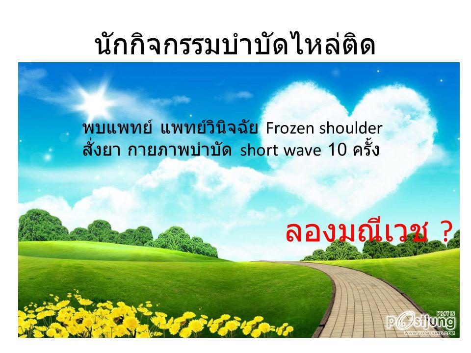นักกิจกรรมบำบัดไหล่ติด พบแพทย์ แพทย์วินิจฉัย Frozen shoulder สั่งยา กายภาพบำบัด short wave 10 ครั้ง ลองมณีเวช ?