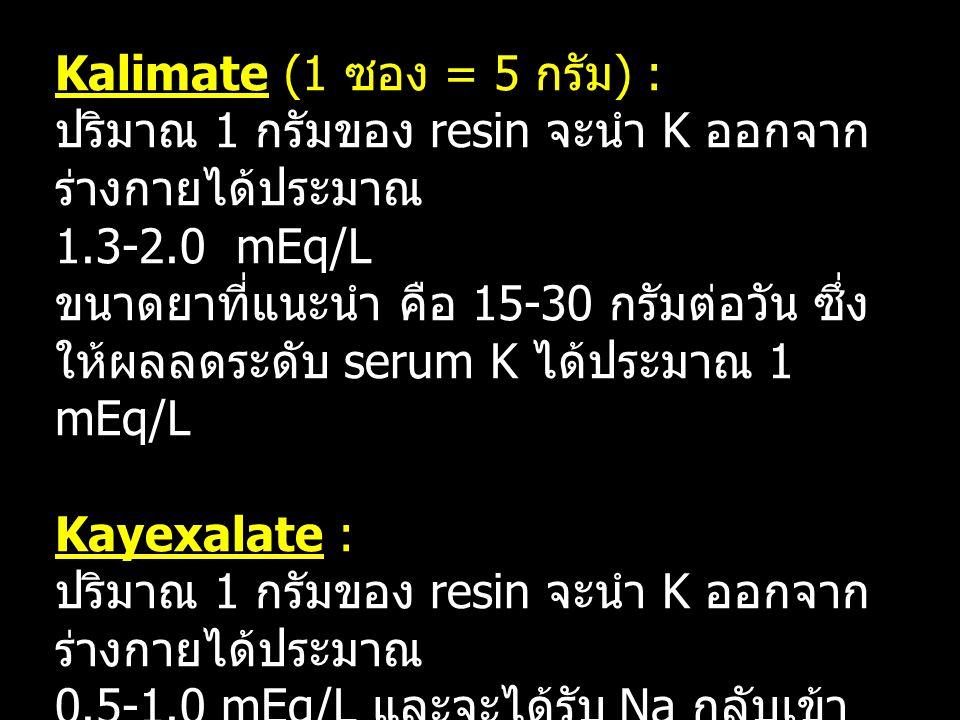 การคำนวณขนาดยา Kalimate (1 ซอง = 5 กรัม ) : ปริมาณ 1 กรัมของ resin จะนำ K ออกจาก ร่างกายได้ประมาณ 1.3-2.0 mEq/L ขนาดยาที่แนะนำ คือ 15-30 กรัมต่อวัน ซึ่ง ให้ผลลดระดับ serum K ได้ประมาณ 1 mEq/L Kayexalate : ปริมาณ 1 กรัมของ resin จะนำ K ออกจาก ร่างกายได้ประมาณ 0.5-1.0 mEq/L และจะได้รับ Na กลับเข้า ไปประมาณ 2-3 mEq/L