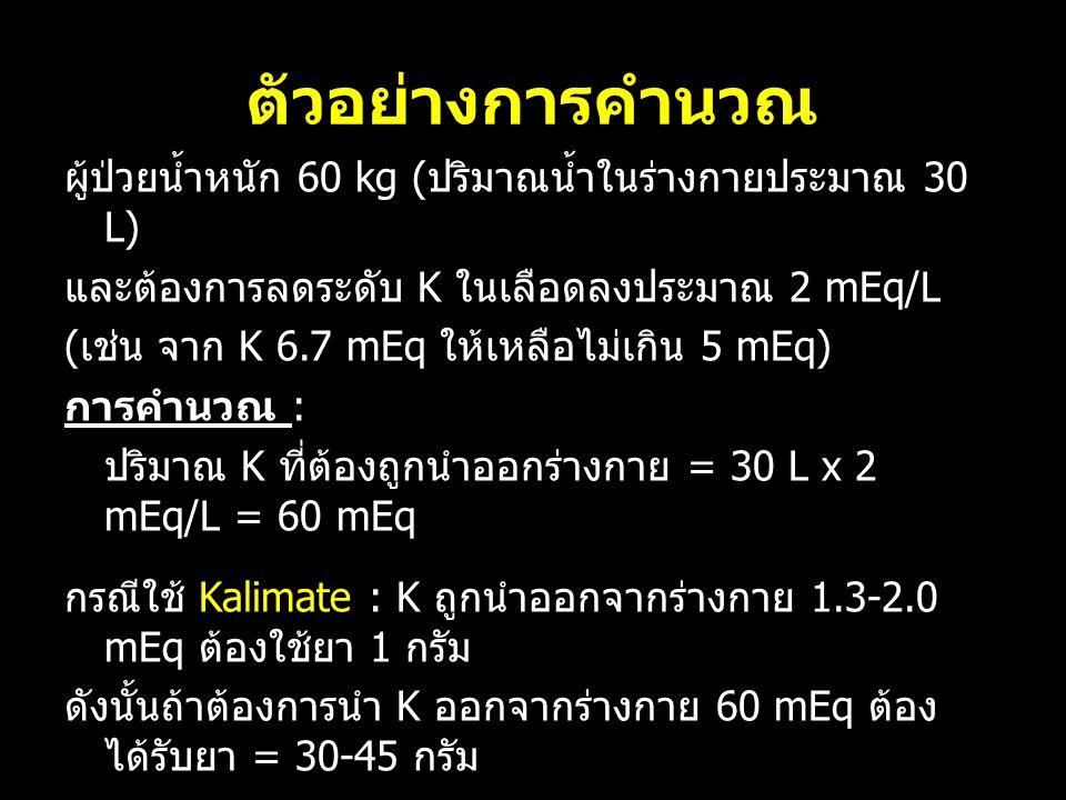 ตัวอย่างการคำนวณ ผู้ป่วยน้ำหนัก 60 kg ( ปริมาณน้ำในร่างกายประมาณ 30 L) และต้องการลดระดับ K ในเลือดลงประมาณ 2 mEq/L ( เช่น จาก K 6.7 mEq ให้เหลือไม่เกิน 5 mEq) การคำนวณ : ปริมาณ K ที่ต้องถูกนำออกร่างกาย = 30 L x 2 mEq/L = 60 mEq กรณีใช้ Kalimate : K ถูกนำออกจากร่างกาย 1.3-2.0 mEq ต้องใช้ยา 1 กรัม ดังนั้นถ้าต้องการนำ K ออกจากร่างกาย 60 mEq ต้อง ได้รับยา = 30-45 กรัม กรณีใช้ Kayexalate : K ถูกนำออกจากร่างกาย 0.5-1.0 mEq ต้องใช้ยา 1 กรัม ดังนั้นถ้าต้องการนำ K ออกจากร่างกาย 60 mEq ต้อง ได้รับยา = 60-120 กรัม