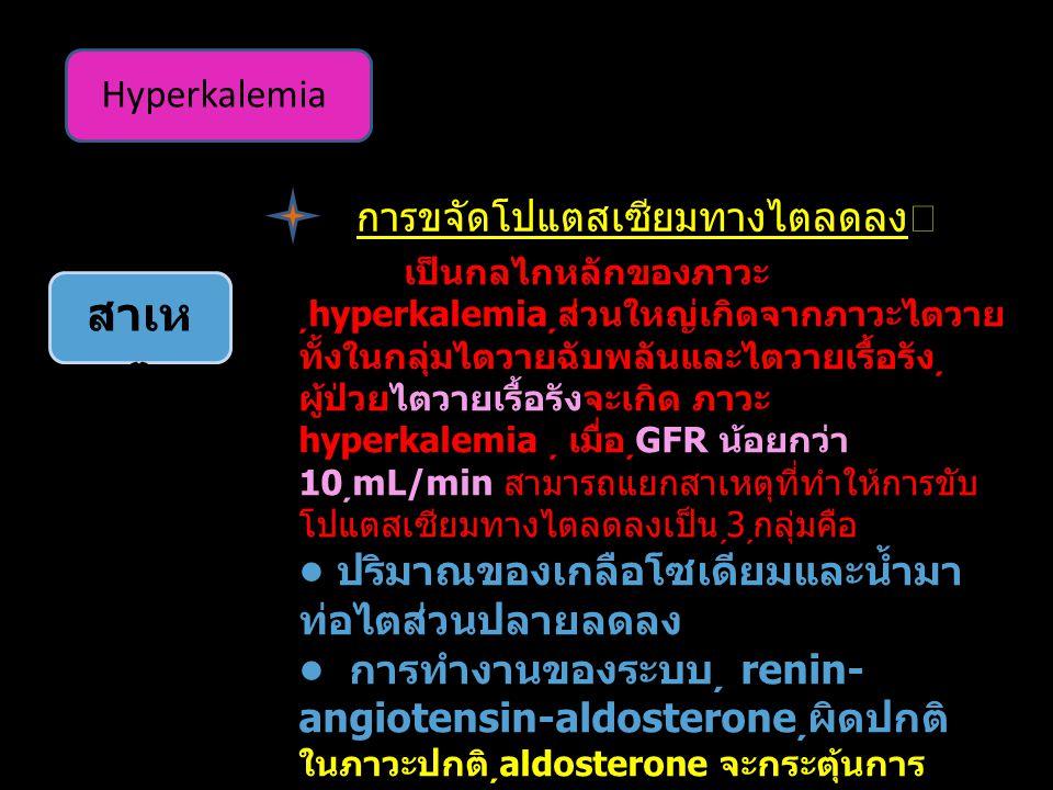 Hyperkalemia สาเห ตุ การขจัดโปแตสเซียมทางไตลดลง เป็นกลไกหลักของภาวะ  hyperkalemia ส่วนใหญ่เกิดจากภาวะไตวาย ทั้งในกลุ่มไตวายฉับพลันและไตวายเรื้อรัง ผู้ป่วยไตวายเรื้อรังจะเกิด ภาวะ hyperkalemia  เมื่อ GFR น้อยกว่า 10  mL/min สามารถแยกสาเหตุที่ทำให้การขับ โปแตสเซียมทางไตลดลงเป็น 3 กลุ่มคือ ปริมาณของเกลือโซเดียมและน้ำมา ท่อไตส่วนปลายลดลง การทำงานของระบบ renin- angiotensin-aldosterone ผิดปกติ ในภาวะปกติ aldosterone จะกระตุ้นการ ทำงานของ principle cell บริเวณ collecting  tubule ของไตทำ ให้ขับโปแต สเซียมออกทางปัสสาวะเพิ่มขึ้นในกรณีที่ขาด aldosterone จะเกิดภาวะ hyperkalemia เกิดขึ้น