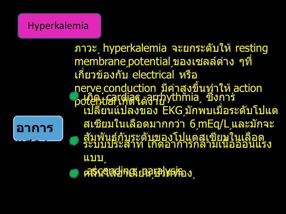 Hyperkalemia อาการ แสดง ระบบประสาท เกิดอาการกล้ามเนื้ออ่อนแรง แบบ ascending  paralysis คลื่นไส้อาเจียนปวดท้อง ภาวะ hyperkalemia จะยกระดับให้ resting membrane  potential ของเซลล์ต่าง ๆที่ เกี่ยวข้องกับ electrical หรือ nerve  conduction มีค่าสูงขึ้นทำให้ action potential เกิดได้ง่าย เกิด cardiac  arrhythmia  ซึ่งการ เปลี่ยนแปลงของ EKG มักพบเมื่อระดับโปแต สเซียมในเลือดมากกว่า 6  mEq/L และมักจะ สัมพันธ์กับระดับของโปแตสเซียมในเลือด