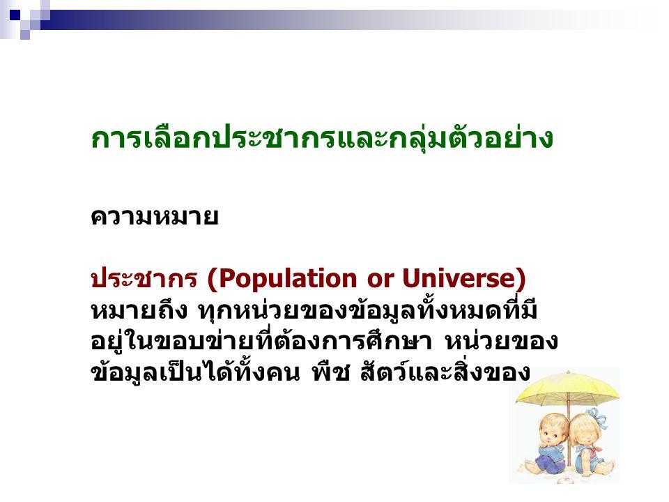 การเลือกประชากรและกลุ่มตัวอย่าง ความหมาย ประชากร (Population or Universe) หมายถึง ทุกหน่วยของข้อมูลทั้งหมดที่มี อยู่ในขอบข่ายที่ต้องการศึกษา หน่วยของ