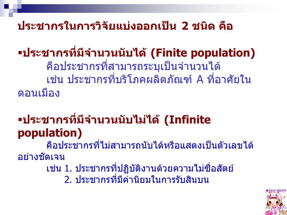 ประชากรในการวิจัยแบ่งออกเป็น 2 ชนิด คือ  ประชากรที่มีจำนวนนับได้ (Finite population) คือประชากรที่สามารถระบุเป็นจำนวนได้ เช่น ประชากรที่บริโภคผลิตภัณ