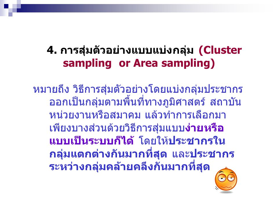 4. การสุ่มตัวอย่างแบบแบ่งกลุ่ม (Cluster sampling or Area sampling) หมายถึง วิธีการสุ่มตัวอย่างโดยแบ่งกลุ่มประชากร ออกเป็นกลุ่มตามพื้นที่ทางภูมิศาสตร์