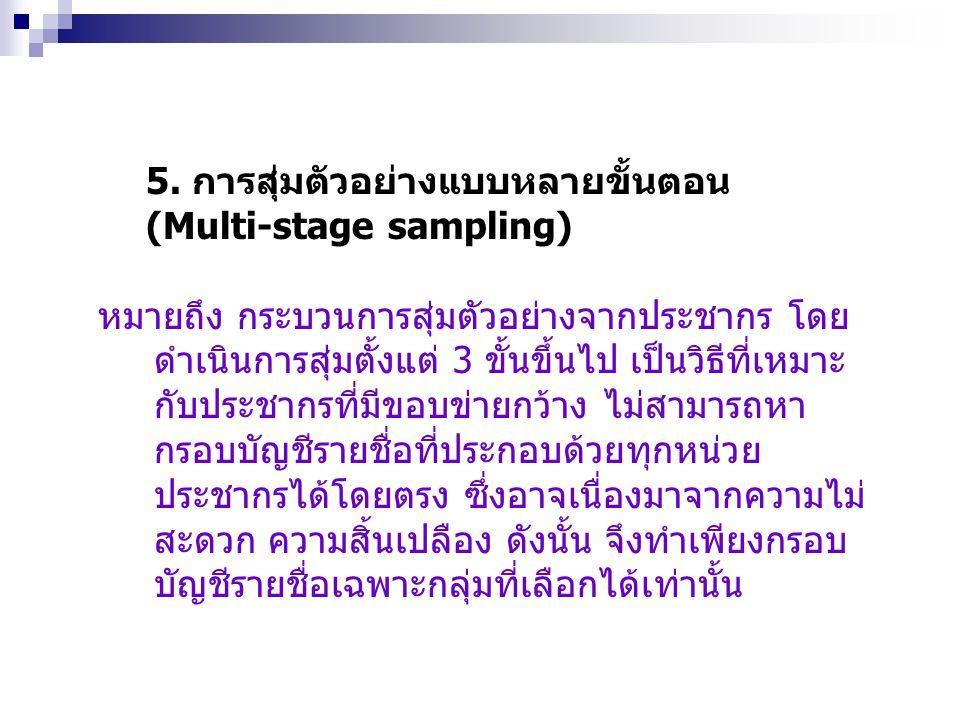 5. การสุ่มตัวอย่างแบบหลายขั้นตอน (Multi-stage sampling) หมายถึง กระบวนการสุ่มตัวอย่างจากประชากร โดย ดำเนินการสุ่มตั้งแต่ 3 ขั้นขึ้นไป เป็นวิธีที่เหมาะ