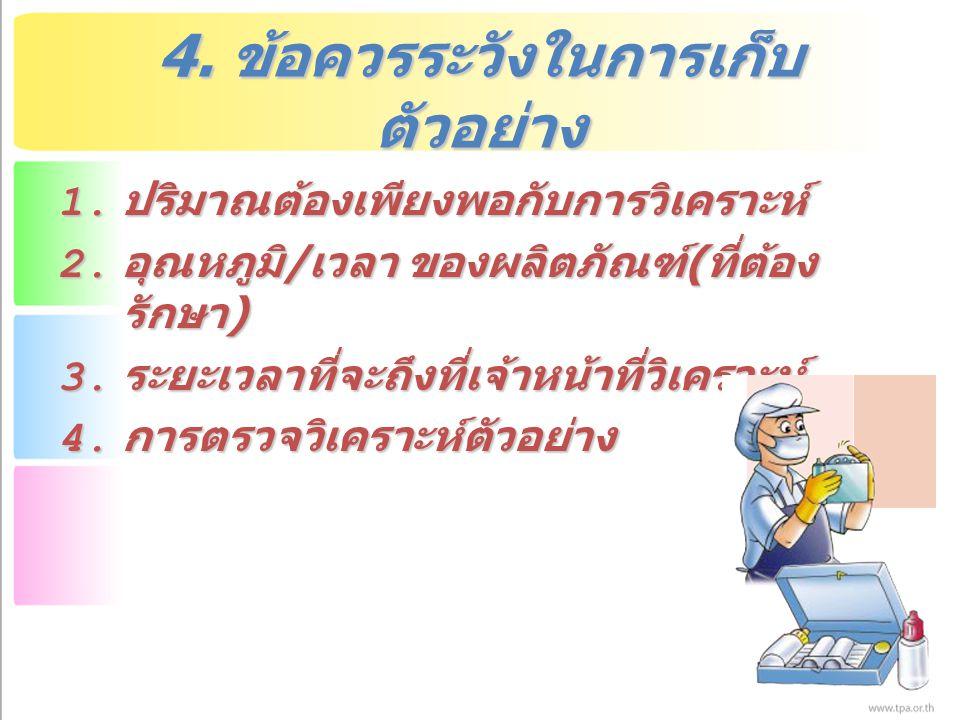 4. ข้อควรระวังในการเก็บ ตัวอย่าง 1. ปริมาณต้องเพียงพอกับการวิเคราะห์ 2. อุณหภูมิ / เวลา ของผลิตภัณฑ์ ( ที่ต้อง รักษา ) 3. ระยะเวลาที่จะถึงที่เจ้าหน้าท