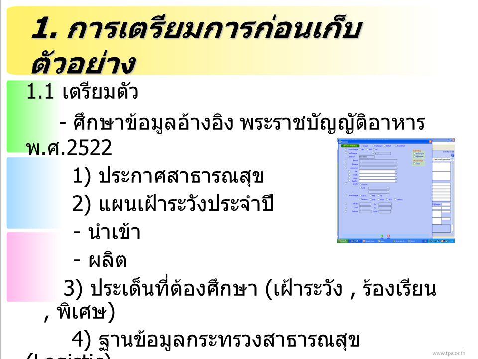 1. การเตรียมการก่อนเก็บ ตัวอย่าง 1.1 เตรียมตัว - ศึกษาข้อมูลอ้างอิง พระราชบัญญัติอาหาร พ. ศ.2522 1) ประกาศสาธารณสุข 2) แผนเฝ้าระวังประจำปี - นำเข้า -