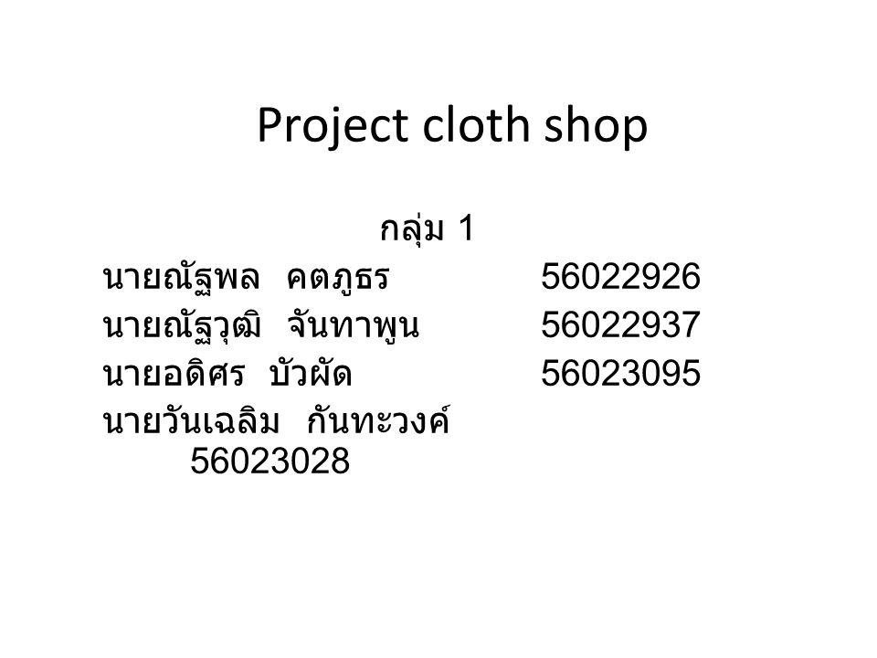 Project cloth shop กลุ่ม 1 นายณัฐพล คตภูธร 56022926 นายณัฐวุฒิ จันทาพูน 56022937 นายอดิศร บัวผัด 56023095 นายวันเฉลิม กันทะวงค์ 56023028