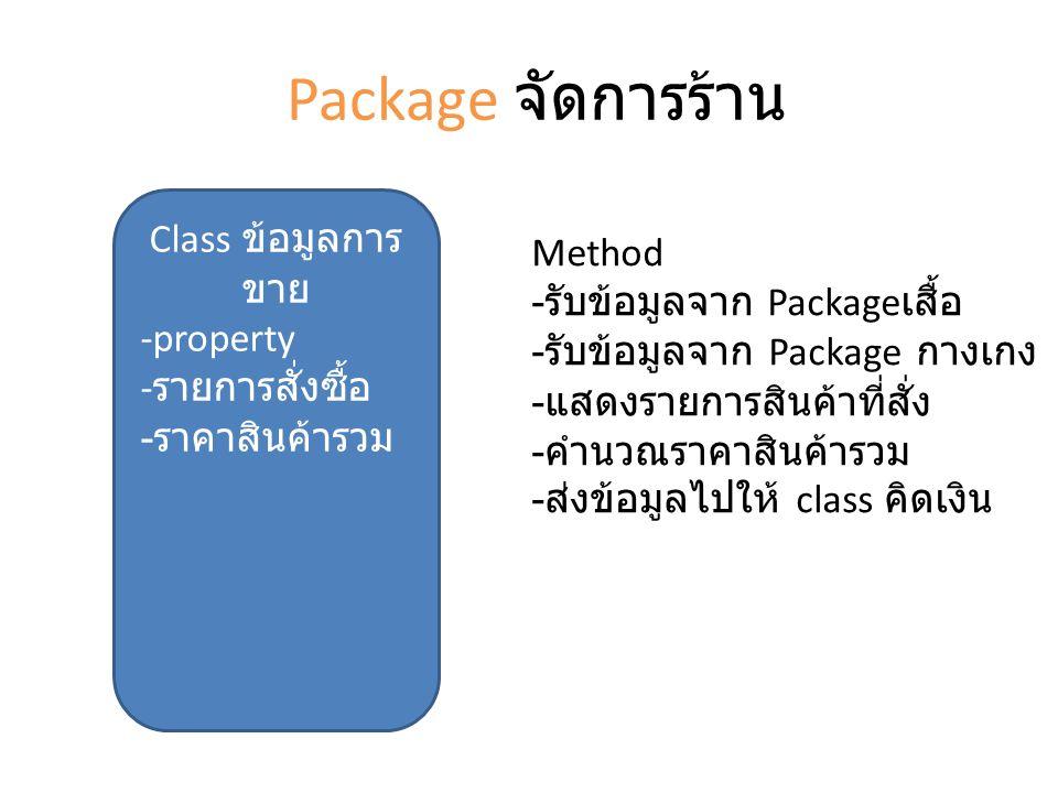Package จัดการร้าน Class ข้อมูลการ ขาย -property - รายการสั่งซื้อ - ราคาสินค้ารวม Method - รับข้อมูลจาก Package เสื้อ - รับข้อมูลจาก Package กางเกง - แสดงรายการสินค้าที่สั่ง - คำนวณราคาสินค้ารวม - ส่งข้อมูลไปให้ class คิดเงิน