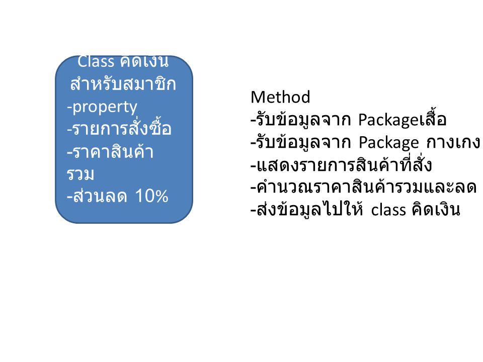 Class คิดเงิน สำหรับสมาชิก -property - รายการสั่งซื้อ - ราคาสินค้า รวม - ส่วนลด 10% Method - รับข้อมูลจาก Package เสื้อ - รับข้อมูลจาก Package กางเกง