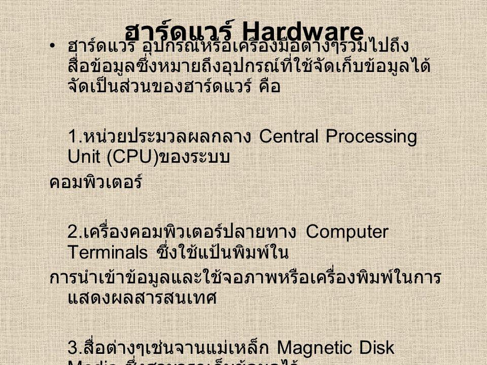 ฮาร์ดแวร์ Hardware ฮาร์ดแวร์ อุปกรณ์หรือเครื่องมือต่างๆรวมไปถึง สื่อข้อมูลซึ่งหมายถึงอุปกรณ์ที่ใช้จัดเก็บข้อมูลได้ จัดเป็นส่วนของฮาร์ดแวร์ คือ 1. หน่ว