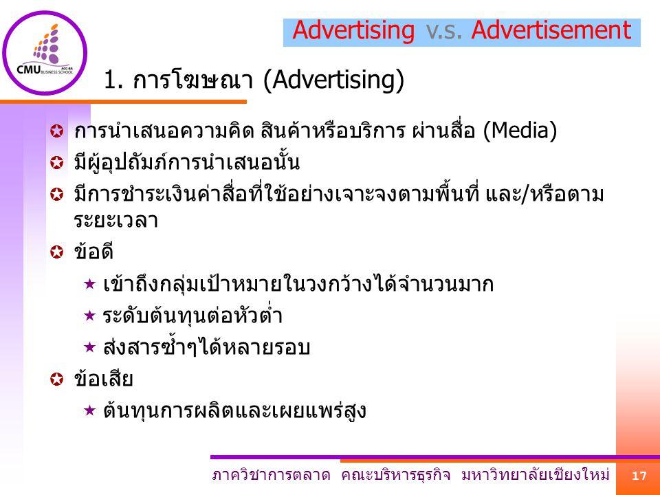 ภาควิชาการตลาด คณะบริหารธุรกิจ มหาวิทยาลัยเชียงใหม่ 17 1. การโฆษณา (Advertising)  การนำเสนอความคิด สินค้าหรือบริการ ผ่านสื่อ (Media)  มีผู้อุปถัมภ์ก