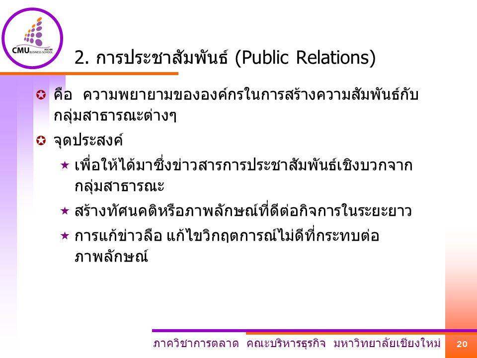ภาควิชาการตลาด คณะบริหารธุรกิจ มหาวิทยาลัยเชียงใหม่ 20 2. การประชาสัมพันธ์ (Public Relations)  คือ ความพยายามขององค์กรในการสร้างความสัมพันธ์กับ กลุ่ม