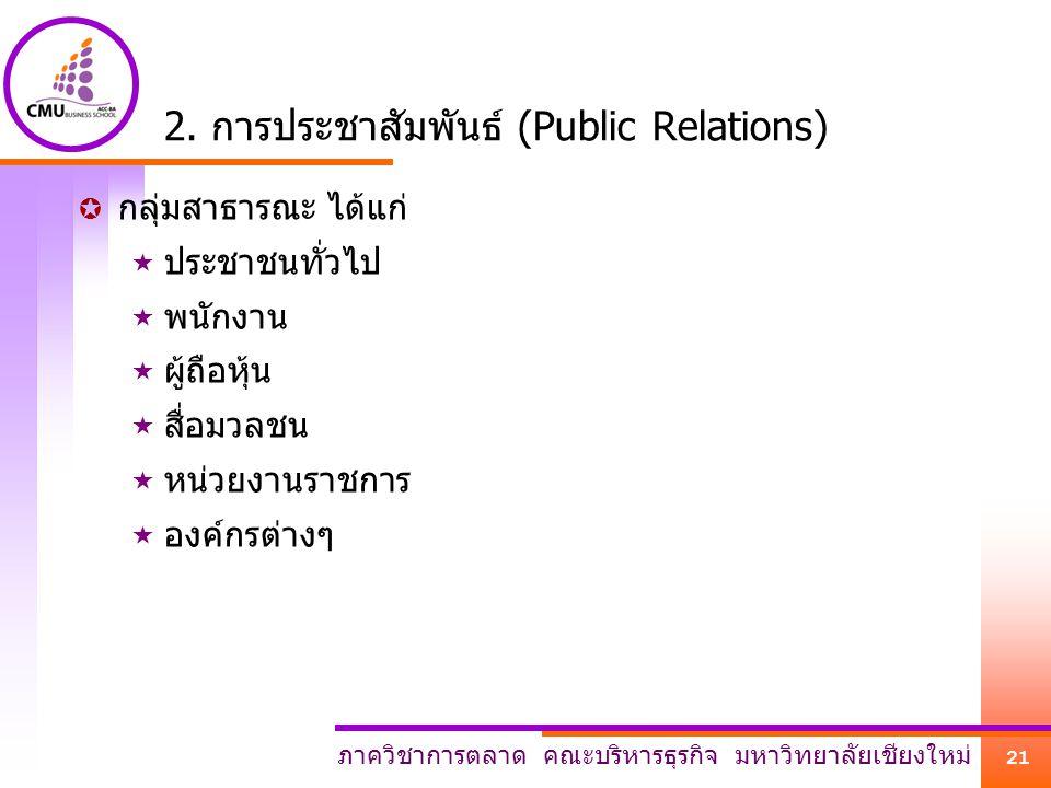 ภาควิชาการตลาด คณะบริหารธุรกิจ มหาวิทยาลัยเชียงใหม่ 21 2. การประชาสัมพันธ์ (Public Relations)  กลุ่มสาธารณะ ได้แก่  ประชาชนทั่วไป  พนักงาน  ผู้ถือ