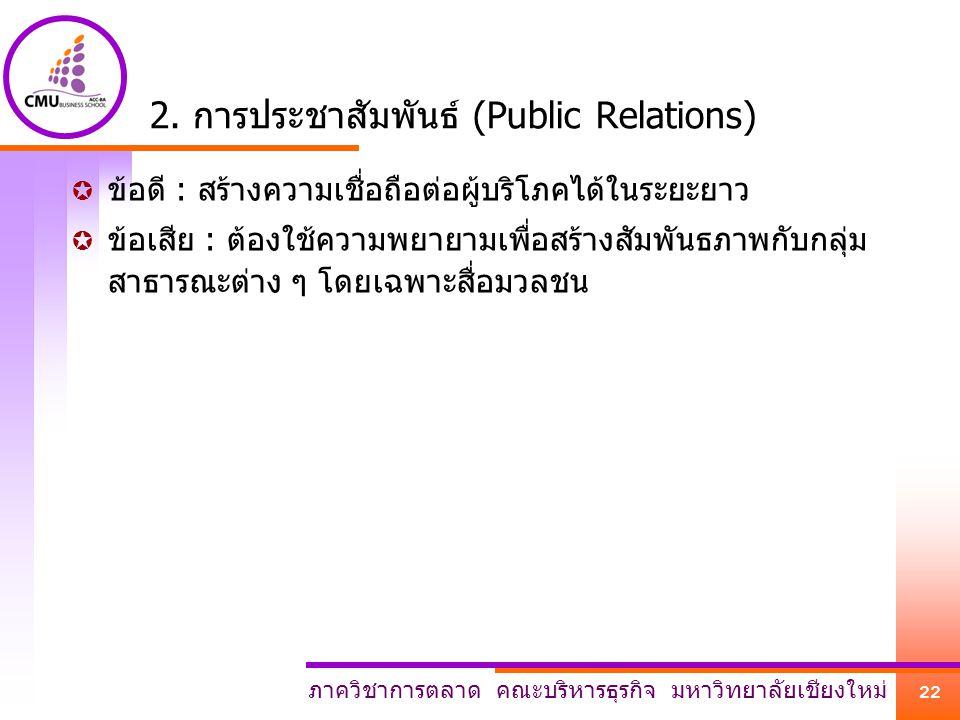 ภาควิชาการตลาด คณะบริหารธุรกิจ มหาวิทยาลัยเชียงใหม่ 22 2. การประชาสัมพันธ์ (Public Relations)  ข้อดี : สร้างความเชื่อถือต่อผู้บริโภคได้ในระยะยาว  ข้