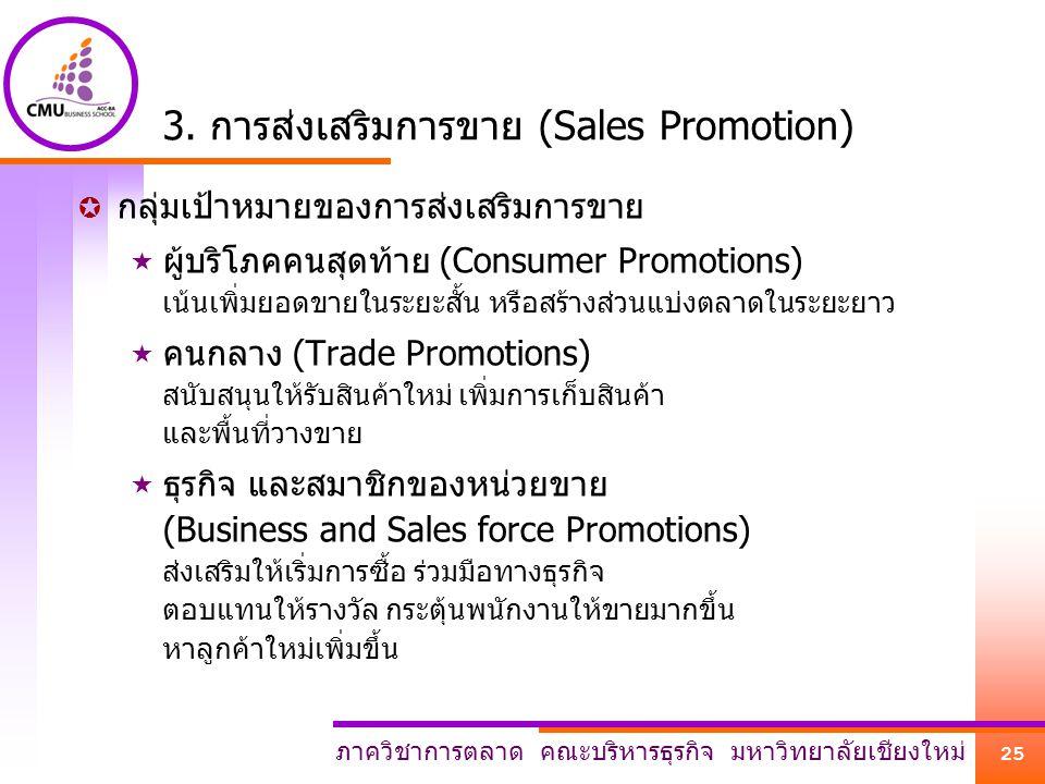 ภาควิชาการตลาด คณะบริหารธุรกิจ มหาวิทยาลัยเชียงใหม่ 25 3. การส่งเสริมการขาย (Sales Promotion)  กลุ่มเป้าหมายของการส่งเสริมการขาย  ผู้บริโภคคนสุดท้าย