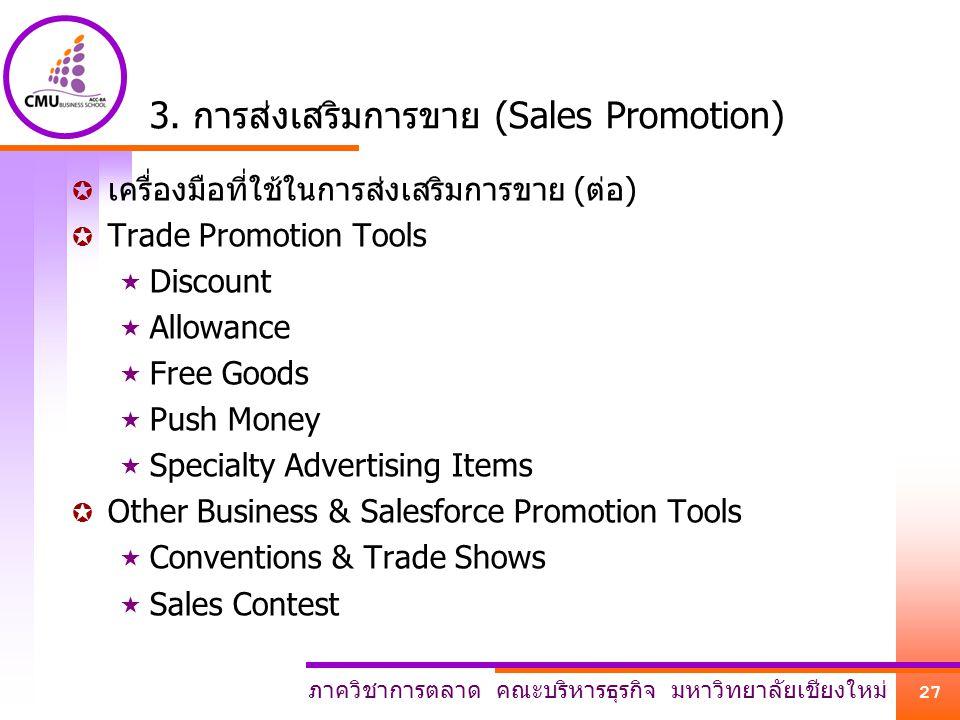 ภาควิชาการตลาด คณะบริหารธุรกิจ มหาวิทยาลัยเชียงใหม่ 27 3. การส่งเสริมการขาย (Sales Promotion)  เครื่องมือที่ใช้ในการส่งเสริมการขาย (ต่อ)  Trade Prom