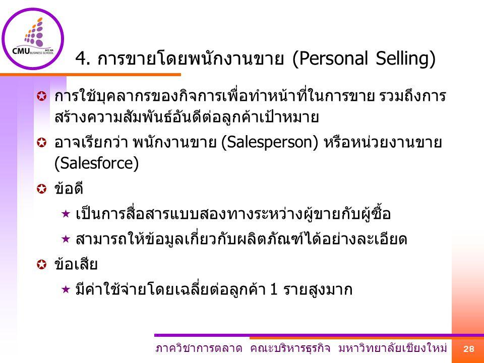 ภาควิชาการตลาด คณะบริหารธุรกิจ มหาวิทยาลัยเชียงใหม่ 28 4. การขายโดยพนักงานขาย (Personal Selling)  การใช้บุคลากรของกิจการเพื่อทำหน้าที่ในการขาย รวมถึง