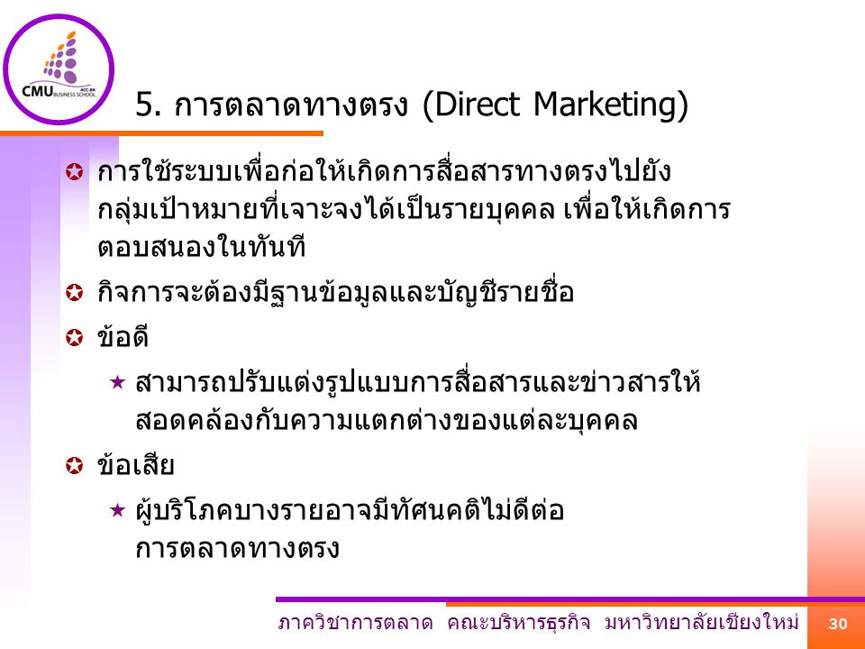 ภาควิชาการตลาด คณะบริหารธุรกิจ มหาวิทยาลัยเชียงใหม่ 30 5. การตลาดทางตรง (Direct Marketing)  การใช้ระบบเพื่อก่อให้เกิดการสื่อสารทางตรงไปยัง กลุ่มเป้าห