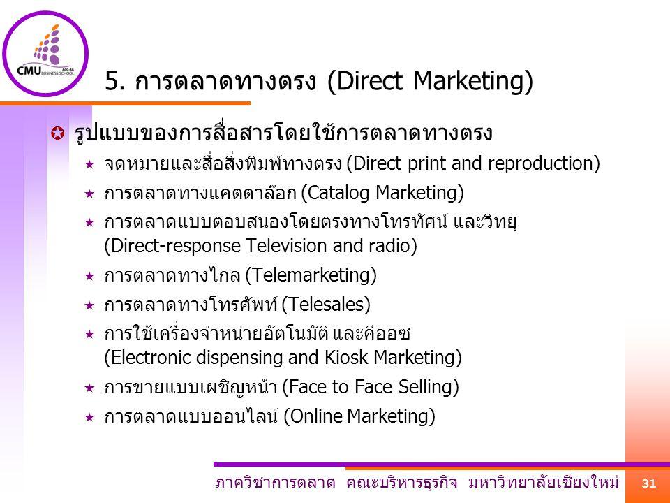 ภาควิชาการตลาด คณะบริหารธุรกิจ มหาวิทยาลัยเชียงใหม่ 31 5. การตลาดทางตรง (Direct Marketing)  รูปแบบของการสื่อสารโดยใช้การตลาดทางตรง  จดหมายและสื่อสิ่