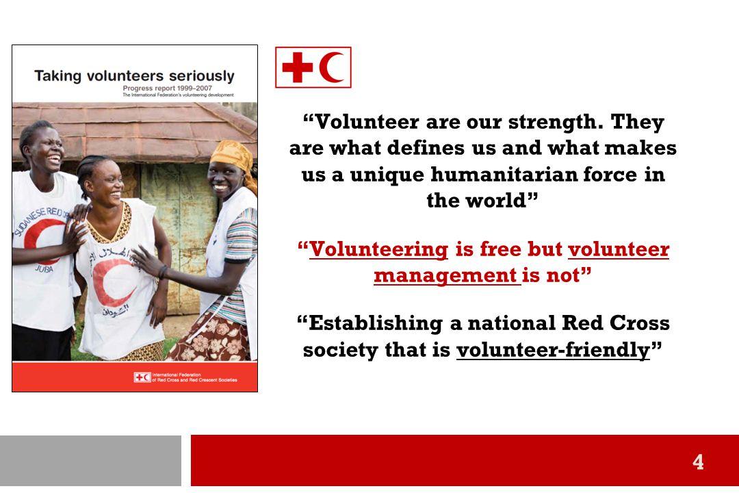 5 ประเด็นสำคัญจาก รายงาน Taking Volunteers Seriously ขององค์การกาชาดสากล (IFRC)  อาสาสมัครเป็นตัวตนขององค์กรกาชาดเเละเป็นรากฐานสำคัญที่จะทำให้ องค์กรกาชาดมีความยั่งยืน  อาสาสมัครเป็นกำลังสร้างความเข้มแข็งในการขับเคลื่อนภารกิจของ องค์กรกาชาด ศักยภาพขององค์กรกาชาดนั้นขึ้นอยู่กับความสามารถใน การระดม และจัดการอาสาสมัครที่กระจายตัวอยู่ในชุมชนต่างๆ  งานอาสาสมัครเป็นหัวใจของการเสริมสร้างชุมชน (Volunteering is at heart of community building) กาชาดมีหน้าที่ส่งเสริมให้เกิดจิตอาสาขึ้น ในชุมชนเพื่อให้เกิดความเป็นเจ้าของ และตั้งใจดูแลรักษาสังคมของตน  นโยบายอาสาสมัคร และการบริหารที่บูรณาการและเชื่อมโยงอาสาสมัคร อย่างเป็นระบบ เป็นสิ่งจำเป็นขององค์กรกาชาด