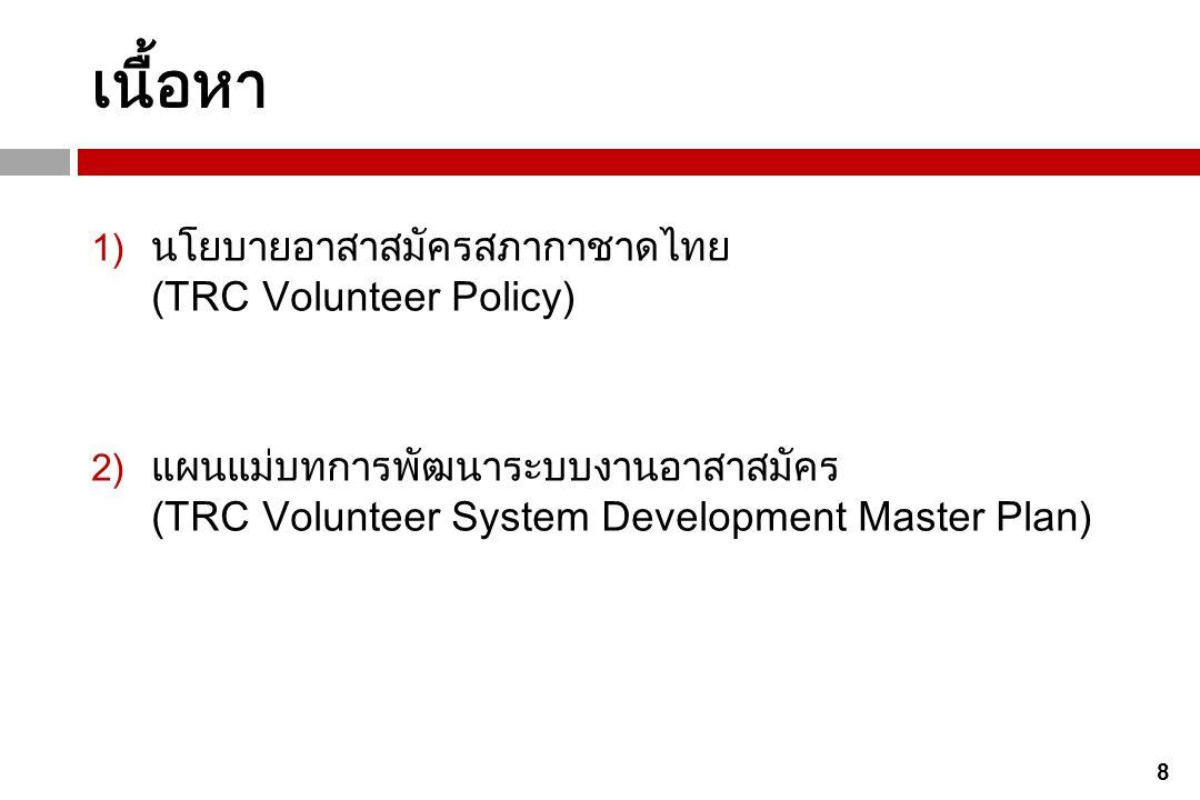 29 เป้าหมายที่ 4: พัฒนาสภากาชาดไทยเป็นองค์กรจิตอาสาที่ เข้มแข็ง และยั่งยืน ผลลัพธ์: 1.บุคลากรของสภากาชาดไทยทุกระดับทำงานด้วยจิตอาสาและทำงาน แบบ มืออาชีพ 2.มีอาสาสมัครเข้าร่วมทำงานจิตอาสากับสภากาชาดไทยในสัดส่วนงานที่ เพิ่มขึ้นอย่างต่อเนื่อง กลยุทธ์การดำเนินงาน: 1.กำหนดให้มีผู้รับผิดชอบหรือหน่วยงานหลักที่มีบทบาทเป็นเจ้าภาพใน การพัฒนาสภากาชาดไทยเป็นองค์กรจิตอาสา 2.จัดกิจกรรมส่งเสริมจิตอาสาให้แก่บุคลากรปัจจุบันของสภากาชาดไทย โดยกำหนดให้เป็นกิจกรรมหลักในการพัฒนาบุคลากร 3.กำหนดนโยบายและสร้างแรงจูงใจให้หน่วยงานภายในสภากาชาดไทย ดำเนินภารกิจด้วยอาสาสมัคร และมีการติดตามประเมินผลอย่างต่อเนื่อง