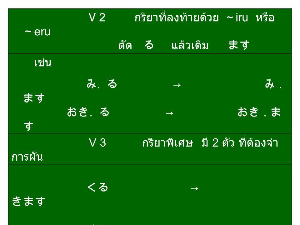 V 2 กริยาที่ลงท้ายด้วย ~ iru หรือ ~ eru ตัด る แล้วเติม ます เช่น み. る → み. ます おき. る → おき. ま す たべ. る → たべ. ま す おしえ. る → おしえ. ます V 3 กริยาพิเศษ มี 2 ตัว ท
