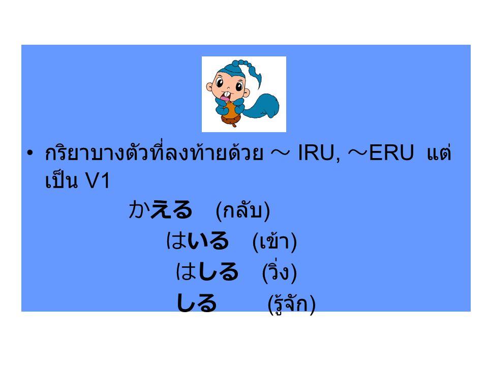 กริยาบางตัวที่ลงท้ายด้วย ~ IRU, ~ ERU แต่ เป็น V1 かえる ( กลับ ) はいる ( เข้า ) はしる ( วิ่ง ) しる ( รู้จัก )