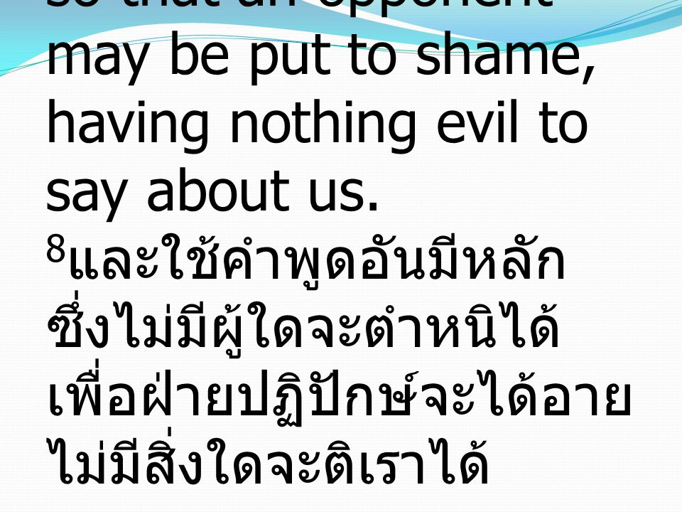8 and sound speech that cannot be condemned, so that an opponent may be put to shame, having nothing evil to say about us. 8 และใช้คำพูดอันมีหลัก ซึ่ง