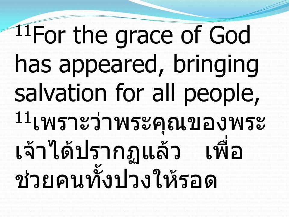 11 For the grace of God has appeared, bringing salvation for all people, 11 เพราะว่าพระคุณของพระ เจ้าได้ปรากฏแล้ว เพื่อ ช่วยคนทั้งปวงให้รอด