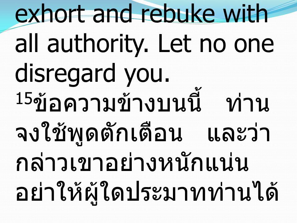 15 Declare these things; exhort and rebuke with all authority. Let no one disregard you. 15 ข้อความข้างบนนี้ ท่าน จงใช้พูดตักเตือน และว่า กล่าวเขาอย่า