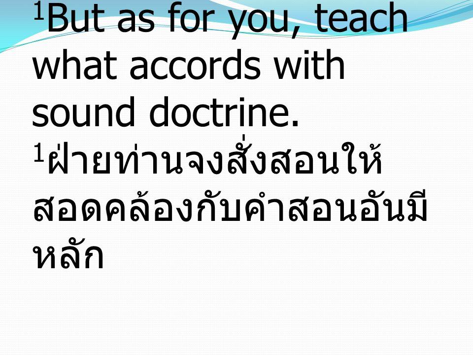 1 But as for you, teach what accords with sound doctrine. 1 ฝ่ายท่านจงสั่งสอนให้ สอดคล้องกับคำสอนอันมี หลัก