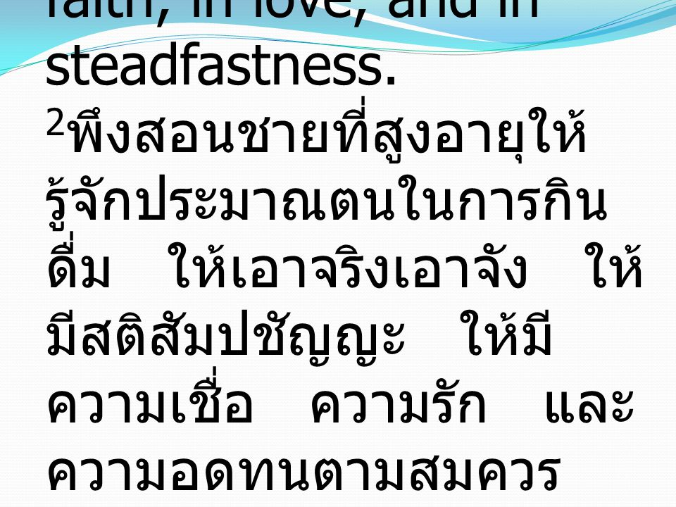2 Older men are to be sober-minded, dignified, self-controlled, sound in faith, in love, and in steadfastness. 2 พึงสอนชายที่สูงอายุให้ รู้จักประมาณตน