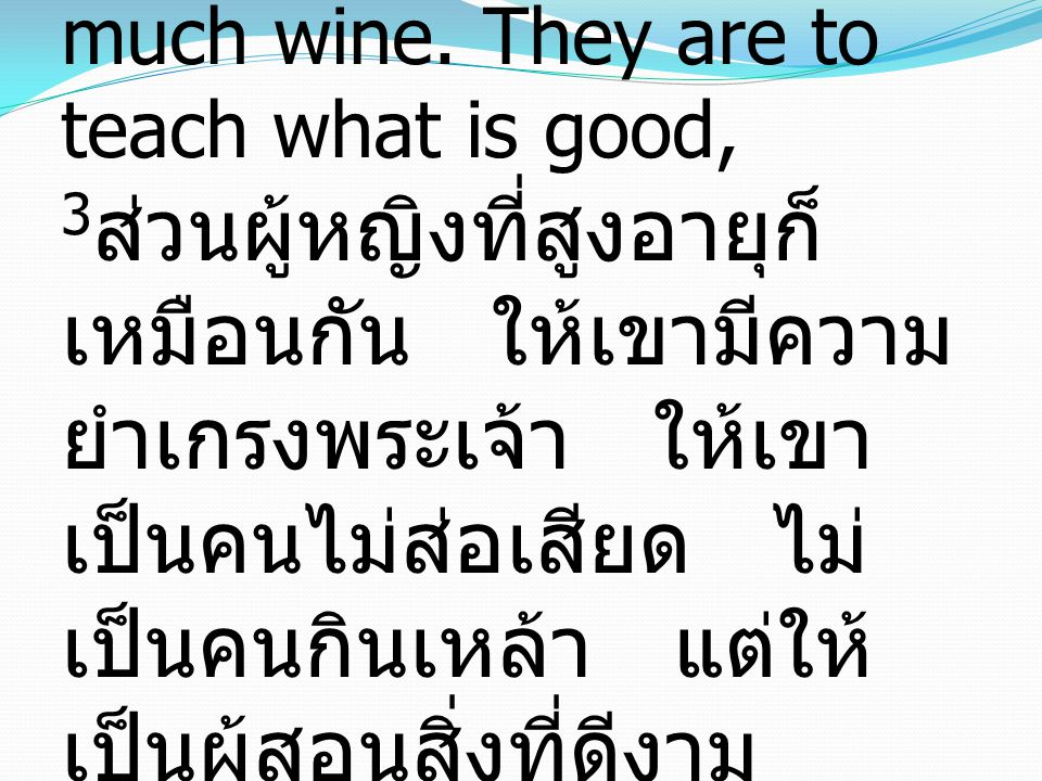 3 Older women likewise are to be reverent in behavior, not slanderers or slaves to much wine. They are to teach what is good, 3 ส่วนผู้หญิงที่สูงอายุก