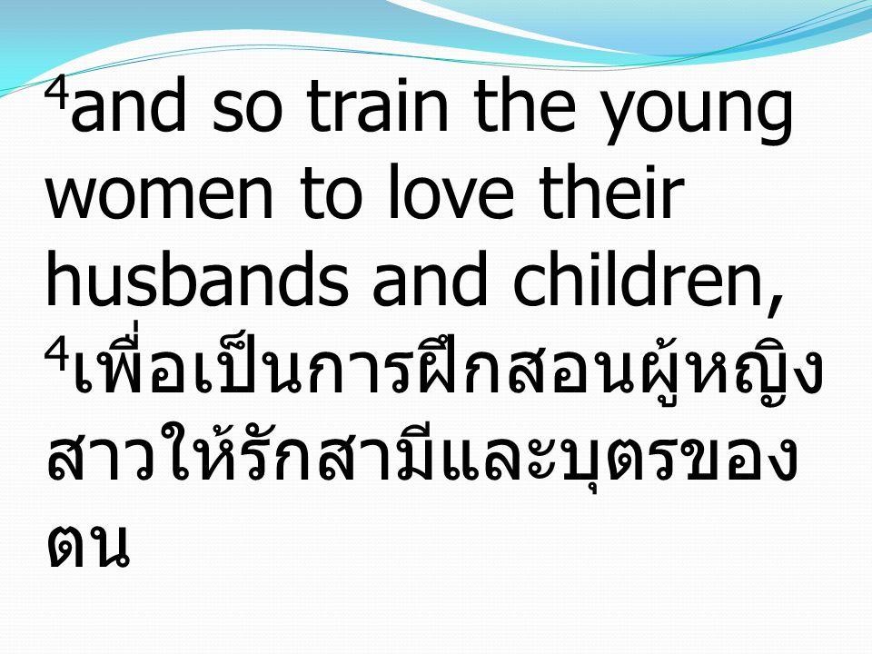 4 and so train the young women to love their husbands and children, 4 เพื่อเป็นการฝึกสอนผู้หญิง สาวให้รักสามีและบุตรของ ตน