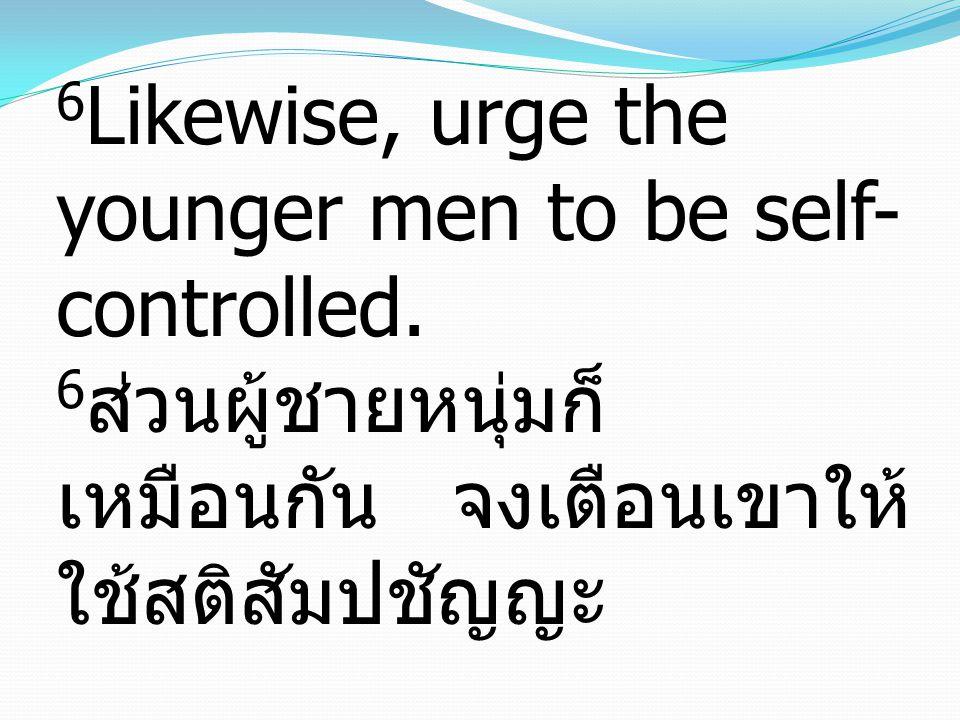 6 Likewise, urge the younger men to be self- controlled. 6 ส่วนผู้ชายหนุ่มก็ เหมือนกัน จงเตือนเขาให้ ใช้สติสัมปชัญญะ