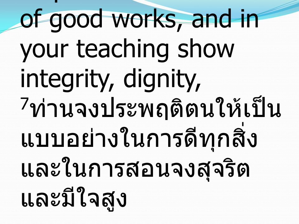 7 Show yourself in all respects to be a model of good works, and in your teaching show integrity, dignity, 7 ท่านจงประพฤติตนให้เป็น แบบอย่างในการดีทุกสิ่ง และในการสอนจงสุจริต และมีใจสูง