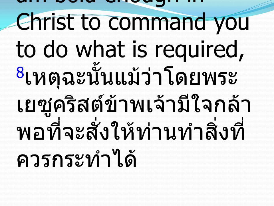 8 Accordingly, though I am bold enough in Christ to command you to do what is required, 8 เหตุฉะนั้นแม้ว่าโดยพระ เยซูคริสต์ข้าพเจ้ามีใจกล้า พอที่จะสั่งให้ท่านทำสิ่งที่ ควรกระทำได้